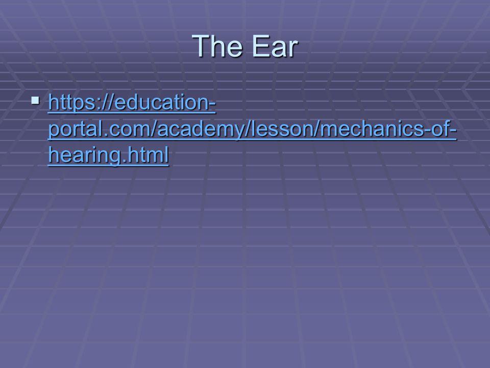 The Ear  https://education- portal.com/academy/lesson/mechanics-of- hearing.html https://education- portal.com/academy/lesson/mechanics-of- hearing.html https://education- portal.com/academy/lesson/mechanics-of- hearing.html