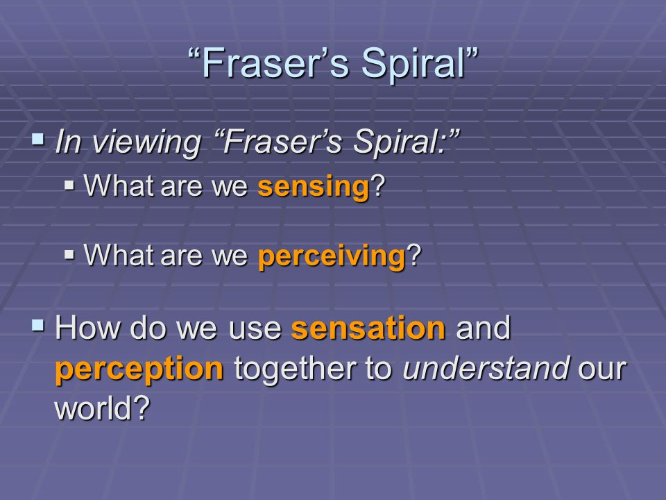 Fraser's Spiral  In viewing Fraser's Spiral:  What are we sensing.