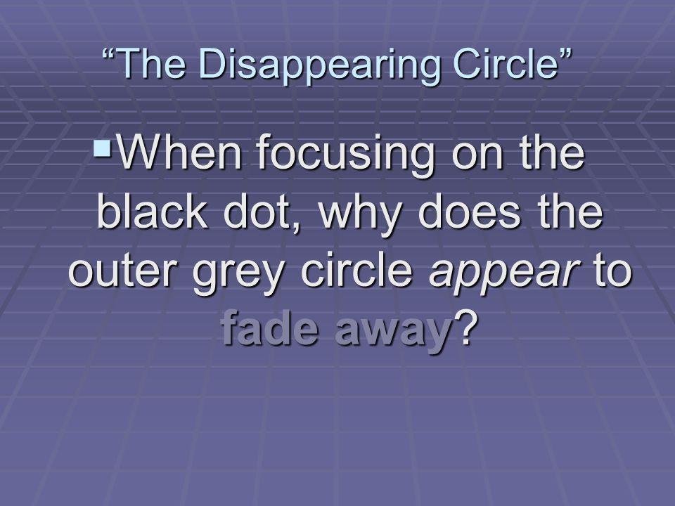  When focusing on the black dot, why does the outer grey circle appear to fade away