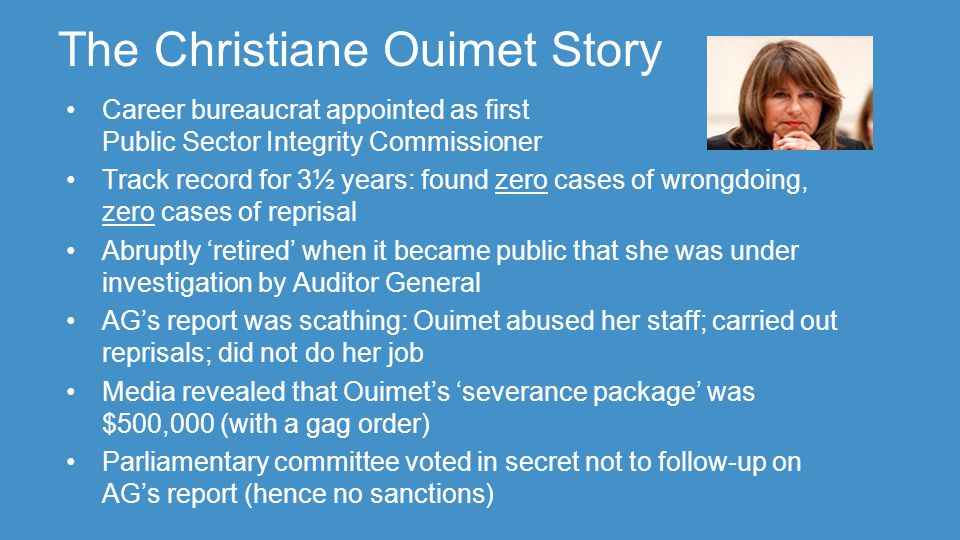 The Christiane Ouimet Story Career bureaucrat appointed as first Public Sector Integrity Commissioner Track record for 3½ years: found zero cases of wrongdoing, zero cases of reprisal Abruptly 'retired' when it became public that she was under investigation by Auditor General AG's report was scathing: Ouimet abused her staff; carried out reprisals; did not do her job Media revealed that Ouimet's 'severance package' was $500,000 (with a gag order) Parliamentary committee voted in secret not to follow-up on AG's report (hence no sanctions)