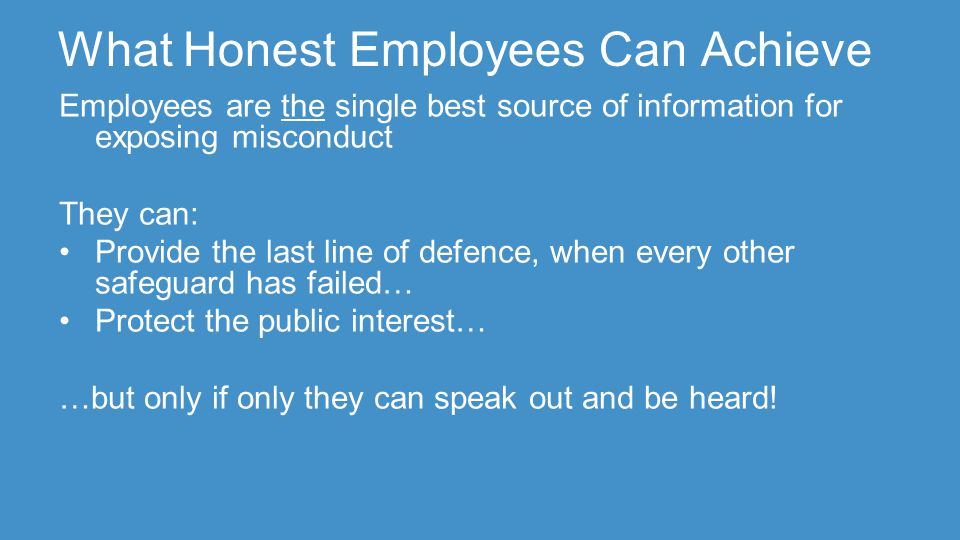 What Honest Employees Can Achieve Employees are the single best source of information for exposing misconduct They can: Provide the last line of defence, when every other safeguard has failed… Protect the public interest… …but only if only they can speak out and be heard!