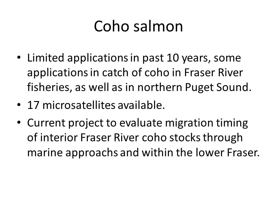 Coho salmon Limited applications in past 10 years, some applications in catch of coho in Fraser River fisheries, as well as in northern Puget Sound.
