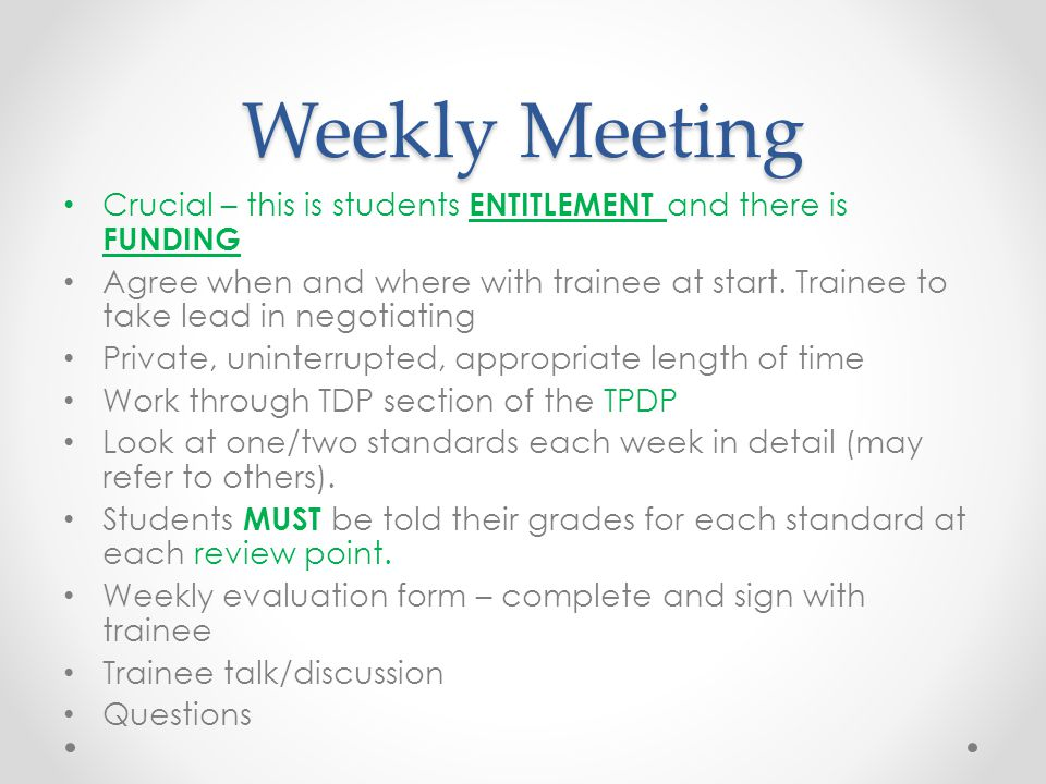 Weekly Meeting Crucial – this is students ENTITLEMENT and there is FUNDING Agree when and where with trainee at start.