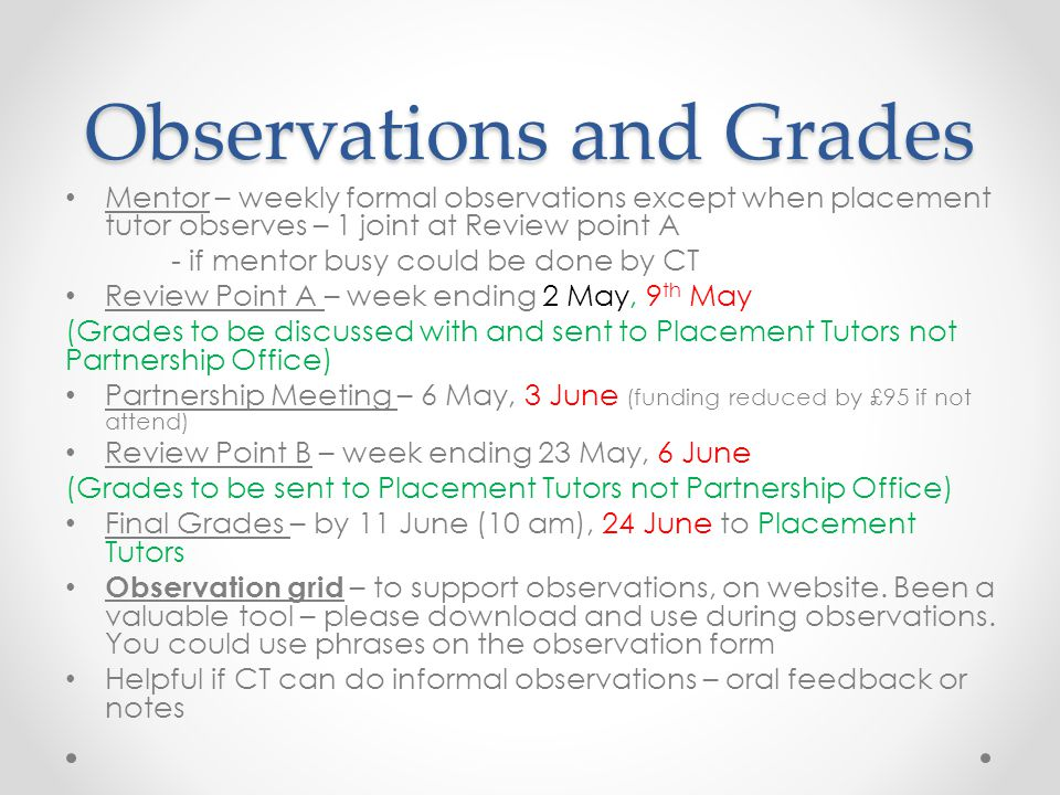 Observations and Grades Mentor – weekly formal observations except when placement tutor observes – 1 joint at Review point A - if mentor busy could be done by CT Review Point A – week ending 2 May, 9 th May (Grades to be discussed with and sent to Placement Tutors not Partnership Office) Partnership Meeting – 6 May, 3 June (funding reduced by £95 if not attend) Review Point B – week ending 23 May, 6 June (Grades to be sent to Placement Tutors not Partnership Office) Final Grades – by 11 June (10 am), 24 June to Placement Tutors Observation grid – to support observations, on website.