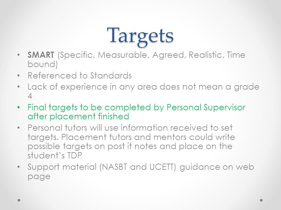 Targets SMART (Specific, Measurable, Agreed, Realistic, Time bound) Referenced to Standards Lack of experience in any area does not mean a grade 4 Final targets to be completed by Personal Supervisor after placement finished Personal tutors will use information received to set targets.