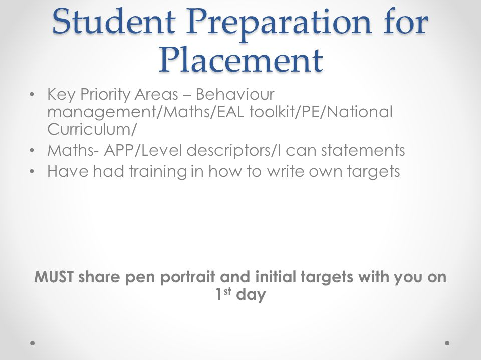 Student Preparation for Placement Key Priority Areas – Behaviour management/Maths/EAL toolkit/PE/National Curriculum/ Maths- APP/Level descriptors/I can statements Have had training in how to write own targets MUST share pen portrait and initial targets with you on 1 st day