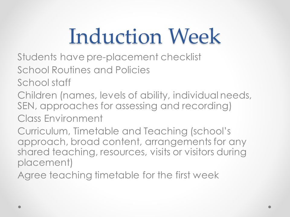 Induction Week Students have pre-placement checklist School Routines and Policies School staff Children (names, levels of ability, individual needs, SEN, approaches for assessing and recording) Class Environment Curriculum, Timetable and Teaching (school's approach, broad content, arrangements for any shared teaching, resources, visits or visitors during placement) Agree teaching timetable for the first week