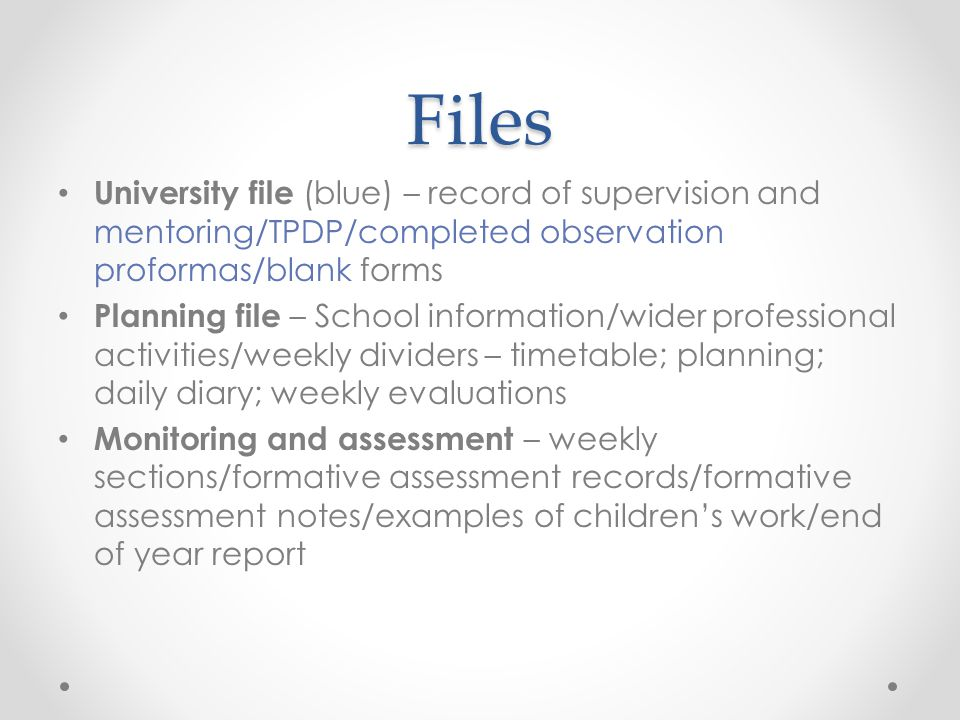 Files University file (blue) – record of supervision and mentoring/TPDP/completed observation proformas/blank forms Planning file – School information