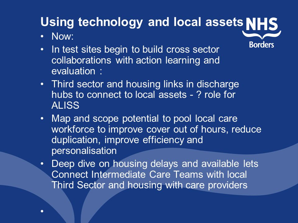 Using technology and local assets Now: In test sites begin to build cross sector collaborations with action learning and evaluation : Third sector and