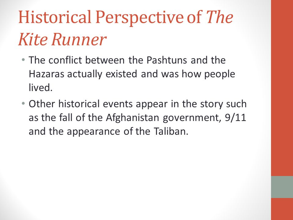Historical Perspective of The Kite Runner The conflict between the Pashtuns and the Hazaras actually existed and was how people lived.