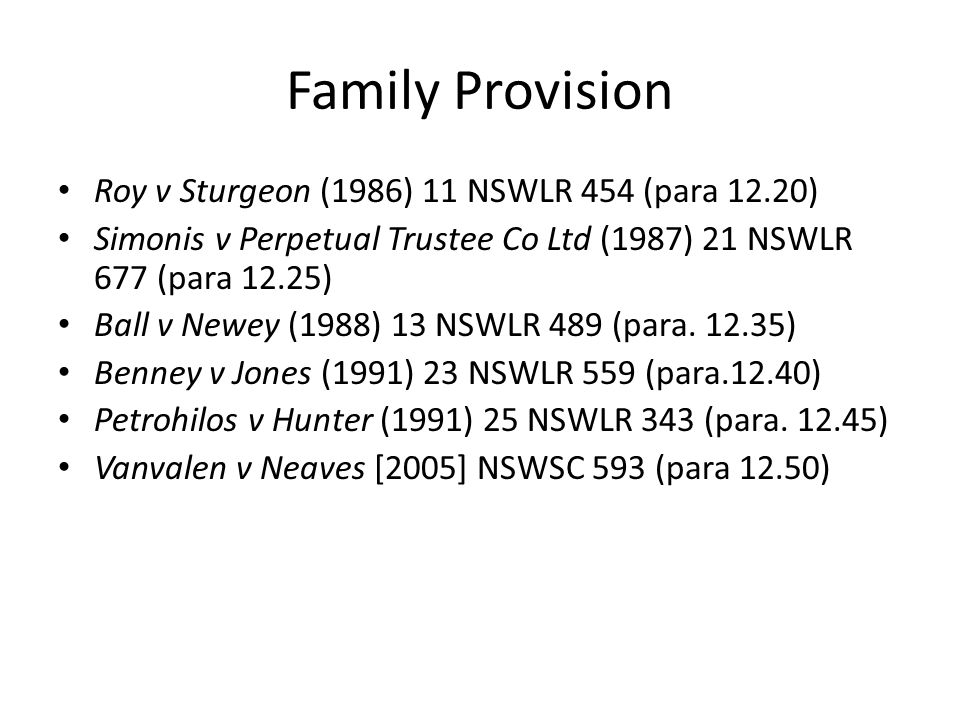 Family Provision Roy v Sturgeon (1986) 11 NSWLR 454 (para 12.20) Simonis v Perpetual Trustee Co Ltd (1987) 21 NSWLR 677 (para 12.25) Ball v Newey (198