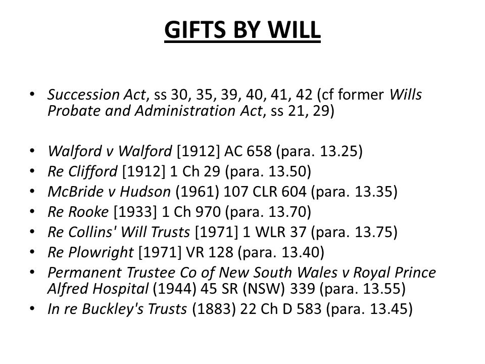 GIFTS BY WILL Succession Act, ss 30, 35, 39, 40, 41, 42 (cf former Wills Probate and Administration Act, ss 21, 29) Walford v Walford [1912] AC 658 (p