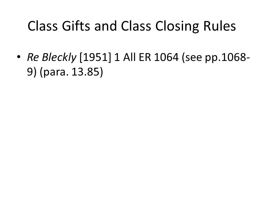 Class Gifts and Class Closing Rules Re Bleckly [1951] 1 All ER 1064 (see pp.1068- 9) (para. 13.85)