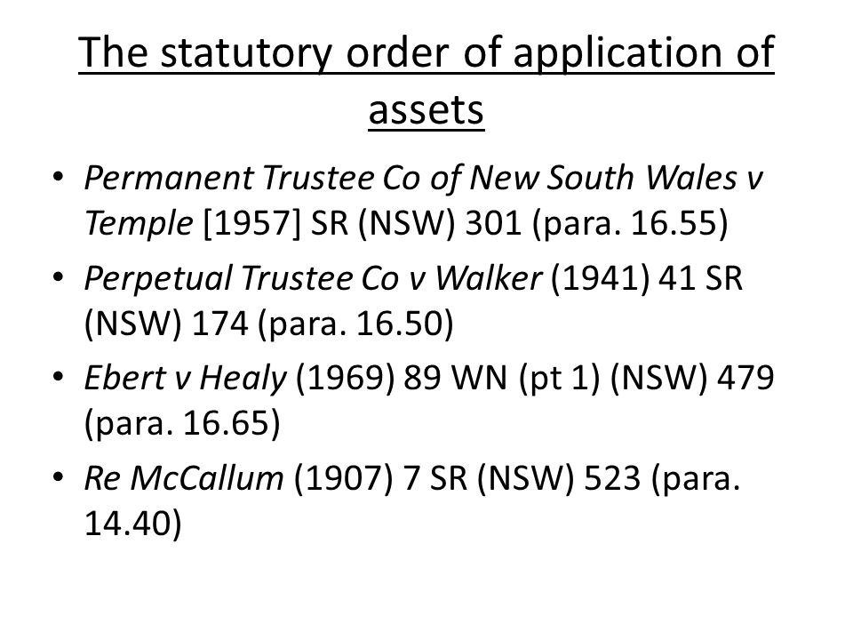 The statutory order of application of assets Permanent Trustee Co of New South Wales v Temple [1957] SR (NSW) 301 (para. 16.55) Perpetual Trustee Co v