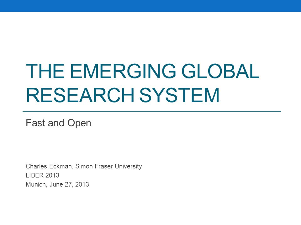 THE EMERGING GLOBAL RESEARCH SYSTEM Fast and Open Charles Eckman, Simon Fraser University LIBER 2013 Munich, June 27, 2013