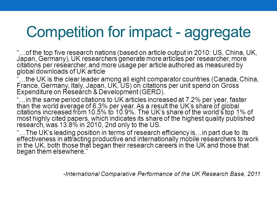 Competition for impact - aggregate …of the top five research nations (based on article output in 2010: US, China, UK, Japan, Germany), UK researchers generate more articles per researcher, more citations per researcher, and more usage per article authored as measured by global downloads of UK article …the UK is the clear leader among all eight comparator countries (Canada, China, France, Germany, Italy, Japan, UK, US) on citations per unit spend on Gross Expenditure on Research & Development (GERD).