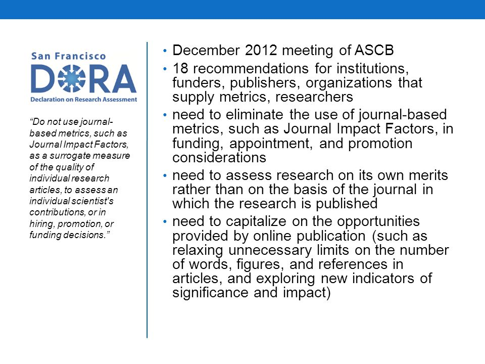December 2012 meeting of ASCB 18 recommendations for institutions, funders, publishers, organizations that supply metrics, researchers need to eliminate the use of journal-based metrics, such as Journal Impact Factors, in funding, appointment, and promotion considerations need to assess research on its own merits rather than on the basis of the journal in which the research is published need to capitalize on the opportunities provided by online publication (such as relaxing unnecessary limits on the number of words, figures, and references in articles, and exploring new indicators of significance and impact) Do not use journal- based metrics, such as Journal Impact Factors, as a surrogate measure of the quality of individual research articles, to assess an individual scientist s contributions, or in hiring, promotion, or funding decisions.