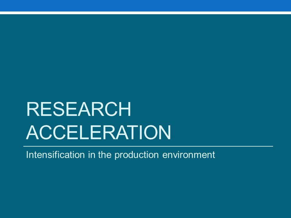 RESEARCH ACCELERATION Intensification in the production environment