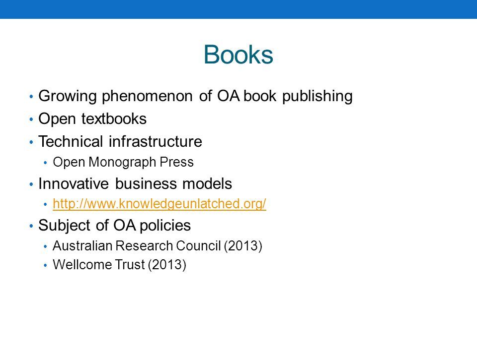 Books Growing phenomenon of OA book publishing Open textbooks Technical infrastructure Open Monograph Press Innovative business models http://www.knowledgeunlatched.org/ Subject of OA policies Australian Research Council (2013) Wellcome Trust (2013)