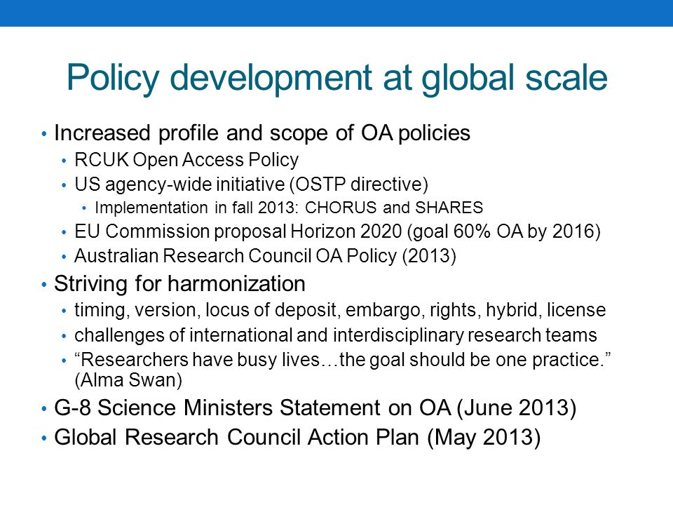 Policy development at global scale Increased profile and scope of OA policies RCUK Open Access Policy US agency-wide initiative (OSTP directive) Implementation in fall 2013: CHORUS and SHARES EU Commission proposal Horizon 2020 (goal 60% OA by 2016) Australian Research Council OA Policy (2013) Striving for harmonization timing, version, locus of deposit, embargo, rights, hybrid, license challenges of international and interdisciplinary research teams Researchers have busy lives…the goal should be one practice. (Alma Swan) G-8 Science Ministers Statement on OA (June 2013) Global Research Council Action Plan (May 2013)