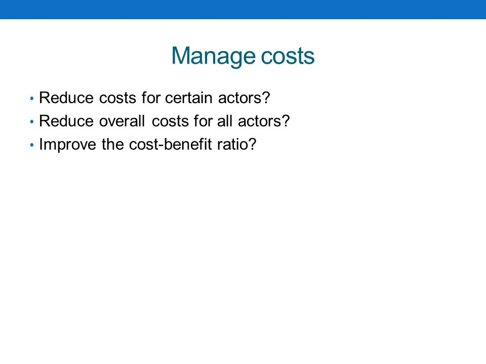 Manage costs Reduce costs for certain actors.Reduce overall costs for all actors.