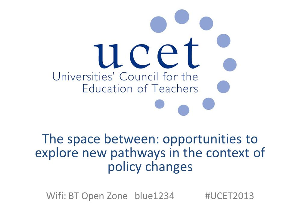 The space between: opportunities to explore new pathways in the context of policy changes Wifi: BT Open Zone blue1234 #UCET2013