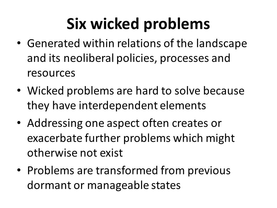 Six wicked problems Generated within relations of the landscape and its neoliberal policies, processes and resources Wicked problems are hard to solve because they have interdependent elements Addressing one aspect often creates or exacerbate further problems which might otherwise not exist Problems are transformed from previous dormant or manageable states