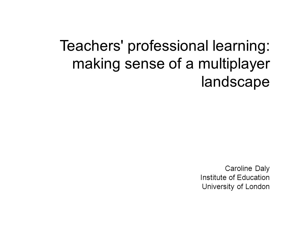 Teachers professional learning: making sense of a multiplayer landscape Caroline Daly Institute of Education University of London