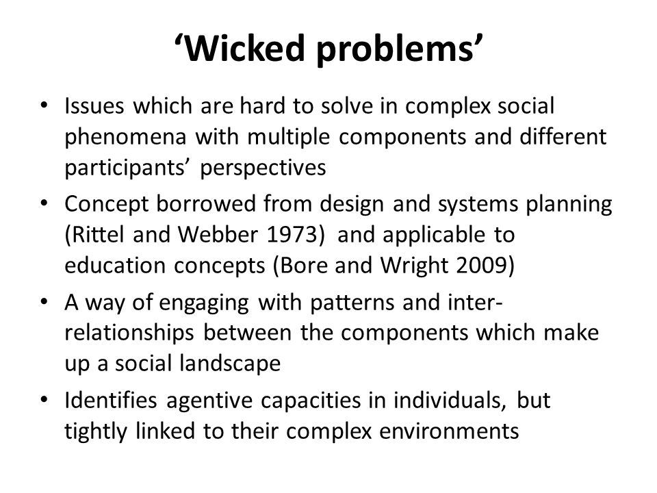 'Wicked problems' Issues which are hard to solve in complex social phenomena with multiple components and different participants' perspectives Concept borrowed from design and systems planning (Rittel and Webber 1973) and applicable to education concepts (Bore and Wright 2009) A way of engaging with patterns and inter- relationships between the components which make up a social landscape Identifies agentive capacities in individuals, but tightly linked to their complex environments