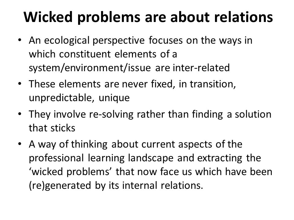 Wicked problems are about relations An ecological perspective focuses on the ways in which constituent elements of a system/environment/issue are inter-related These elements are never fixed, in transition, unpredictable, unique They involve re-solving rather than finding a solution that sticks A way of thinking about current aspects of the professional learning landscape and extracting the 'wicked problems' that now face us which have been (re)generated by its internal relations.