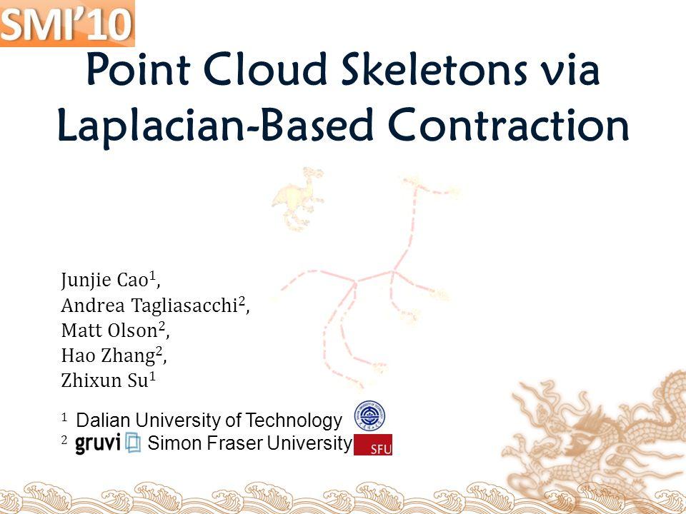Junjie Cao 1, Andrea Tagliasacchi 2, Matt Olson 2, Hao Zhang 2, Zhixun Su 1 1 Dalian University of Technology 2 Simon Fraser University Point Cloud Skeletons via Laplacian-Based Contraction