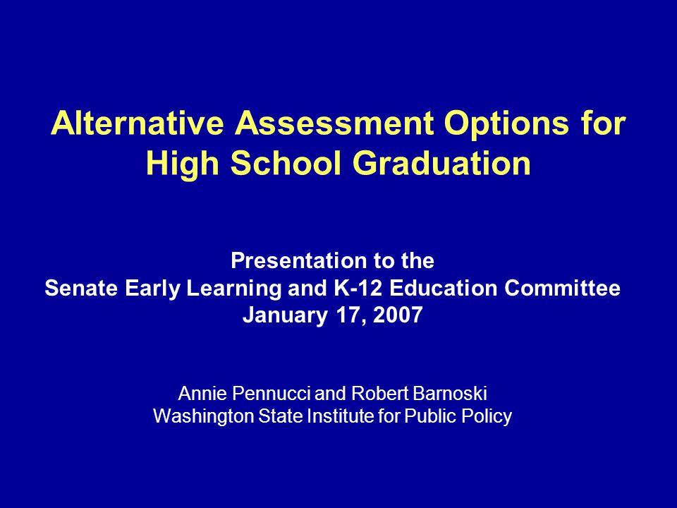 Alternative Assessment Options for High School Graduation Presentation to the Senate Early Learning and K-12 Education Committee January 17, 2007 Anni