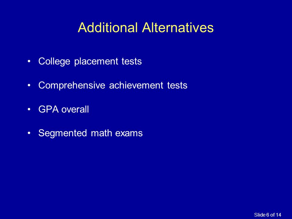 Additional Alternatives College placement tests Comprehensive achievement tests GPA overall Segmented math exams Slide 6 of 14