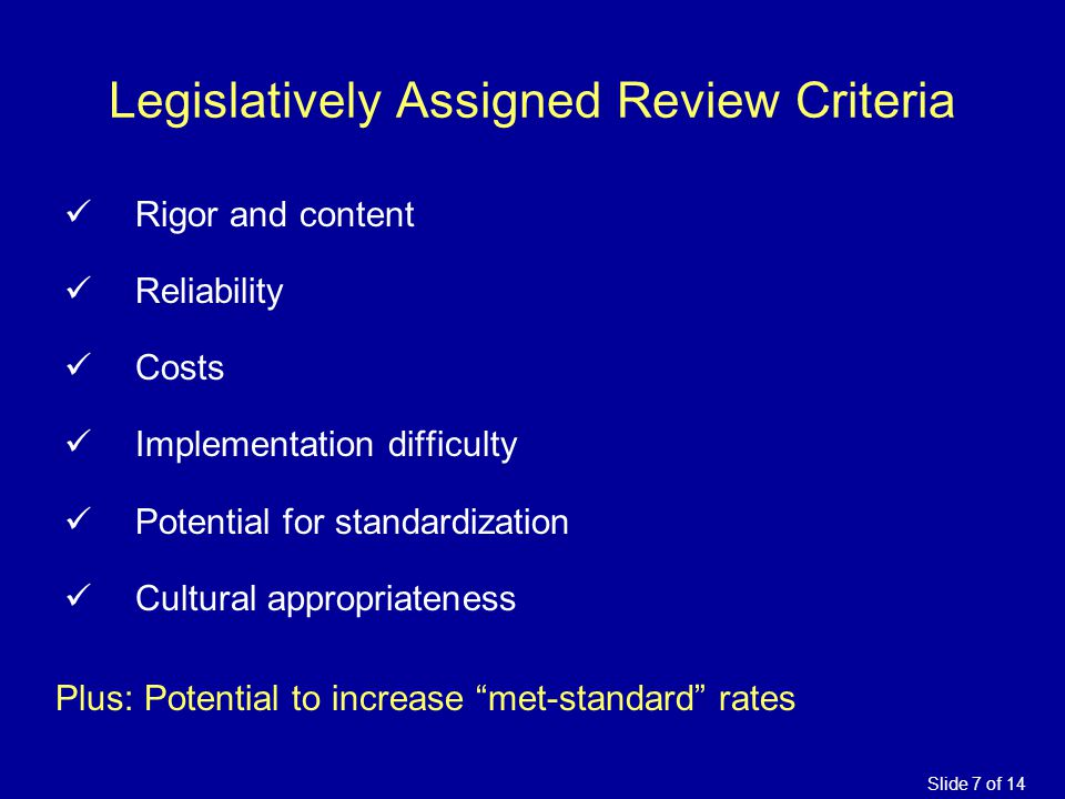Legislatively Assigned Review Criteria Rigor and content Reliability Costs Implementation difficulty Potential for standardization Cultural appropriat