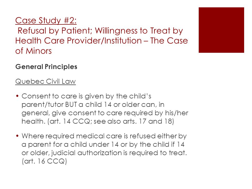 Case Study #2: Refusal by Patient; Willingness to Treat by Health Care Provider/Institution – The Case of Minors General Principles Quebec Civil Law Consent to care is given by the child's parent/tutor BUT a child 14 or older can, in general, give consent to care required by his/her health.