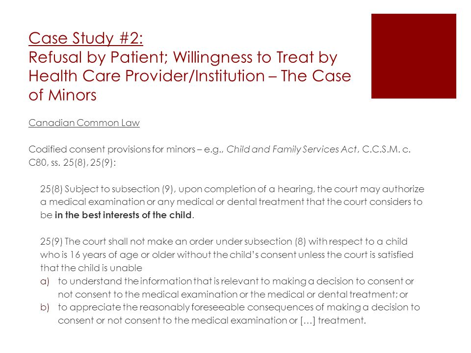 Case Study #2: Refusal by Patient; Willingness to Treat by Health Care Provider/Institution – The Case of Minors Canadian Common Law Codified consent provisions for minors – e.g., Child and Family Services Act, C.C.S.M.