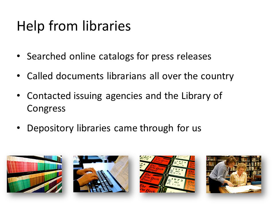 Help from libraries Searched online catalogs for press releases Called documents librarians all over the country Contacted issuing agencies and the Library of Congress Depository libraries came through for us