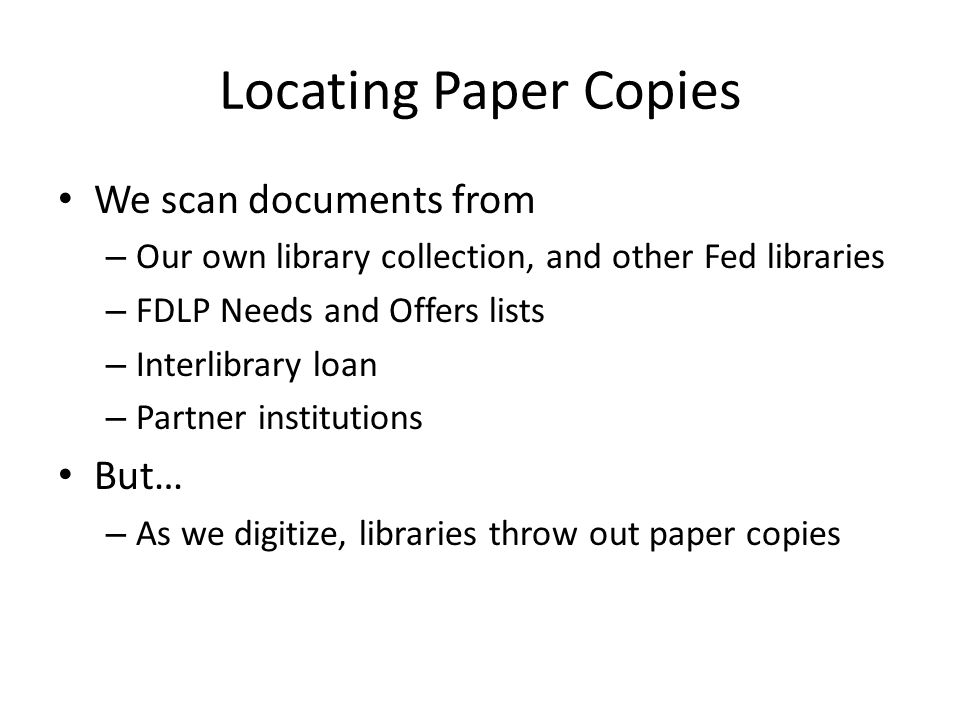 Locating Paper Copies We scan documents from – Our own library collection, and other Fed libraries – FDLP Needs and Offers lists – Interlibrary loan – Partner institutions But… – As we digitize, libraries throw out paper copies