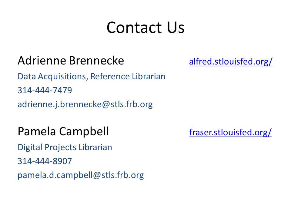 Contact Us Adrienne Brennecke alfred.stlouisfed.org/alfred.stlouisfed.org/ Data Acquisitions, Reference Librarian 314-444-7479 adrienne.j.brennecke@stls.frb.org Pamela Campbell fraser.stlouisfed.org/ fraser.stlouisfed.org/ Digital Projects Librarian 314-444-8907 pamela.d.campbell@stls.frb.org