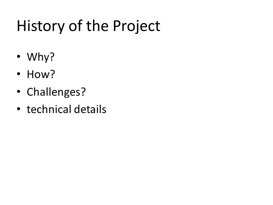 History of the Project Why How Challenges technical details