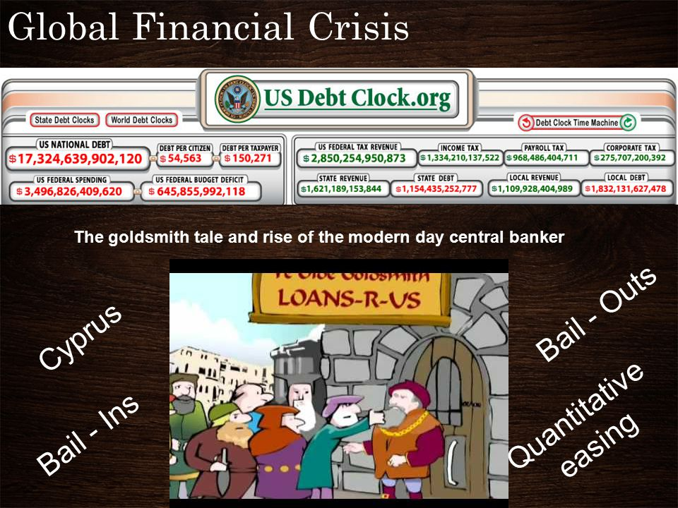 Global Financial Crisis The goldsmith tale and rise of the modern day central banker Bail - Ins Bail - Outs Quantitative easing Cyprus