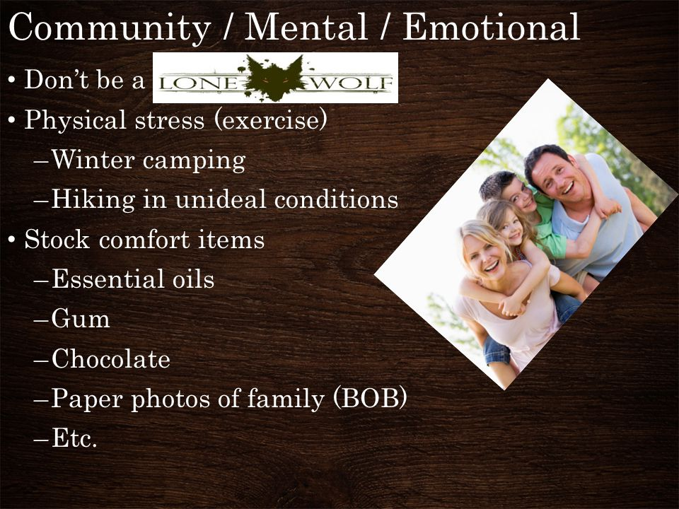 Community / Mental / Emotional Don't be a Physical stress (exercise) –Winter camping –Hiking in unideal conditions Stock comfort items –Essential oils –Gum –Chocolate –Paper photos of family (BOB) –Etc.