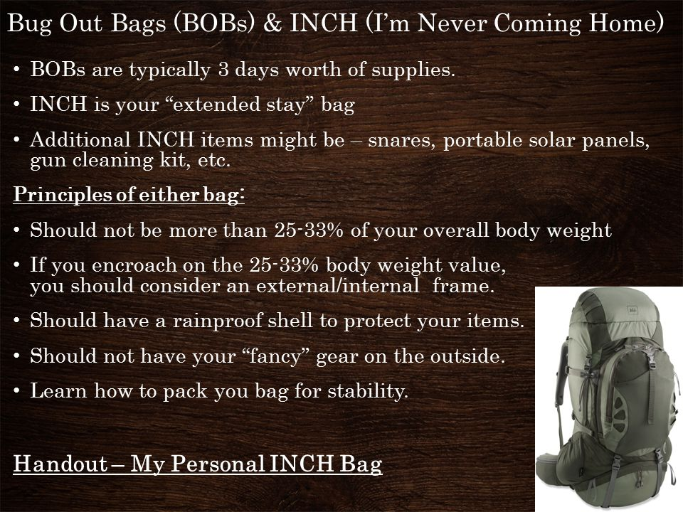 Bug Out Bags (BOBs) & INCH (I'm Never Coming Home) BOBs are typically 3 days worth of supplies.
