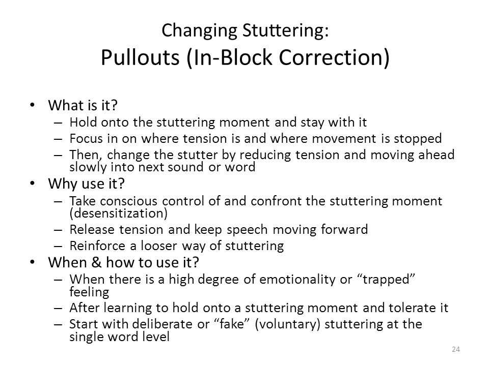 Changing Stuttering: Pullouts (In-Block Correction) What is it? – Hold onto the stuttering moment and stay with it – Focus in on where tension is and