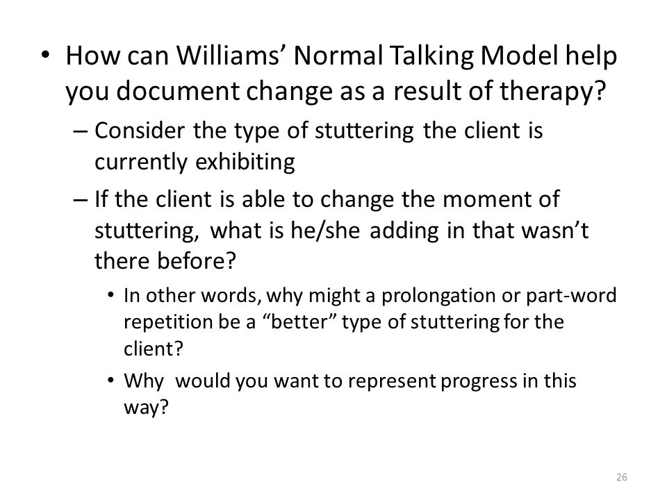 How can Williams' Normal Talking Model help you document change as a result of therapy? – Consider the type of stuttering the client is currently exhi