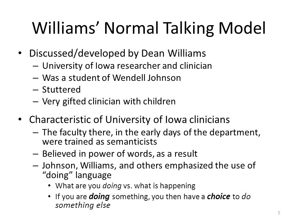 Williams' Normal Talking Model Discussed/developed by Dean Williams – University of Iowa researcher and clinician – Was a student of Wendell Johnson –