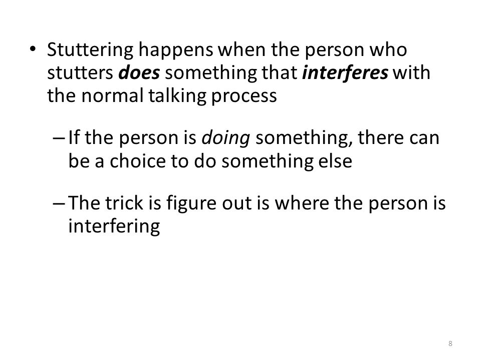 Stuttering happens when the person who stutters does something that interferes with the normal talking process – If the person is doing something, the