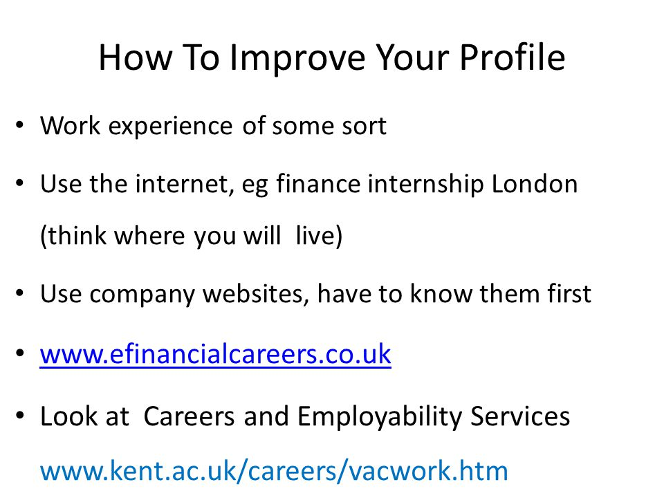 How To Improve Your Profile Work experience of some sort Use the internet, eg finance internship London (think where you will live) Use company websit
