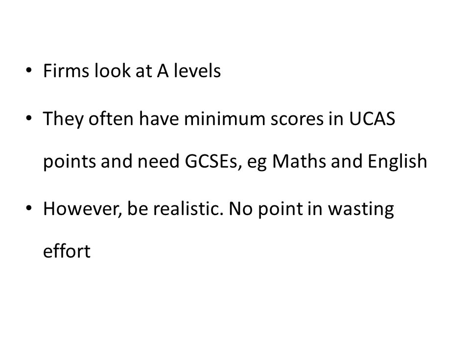Firms look at A levels They often have minimum scores in UCAS points and need GCSEs, eg Maths and English However, be realistic. No point in wasting e