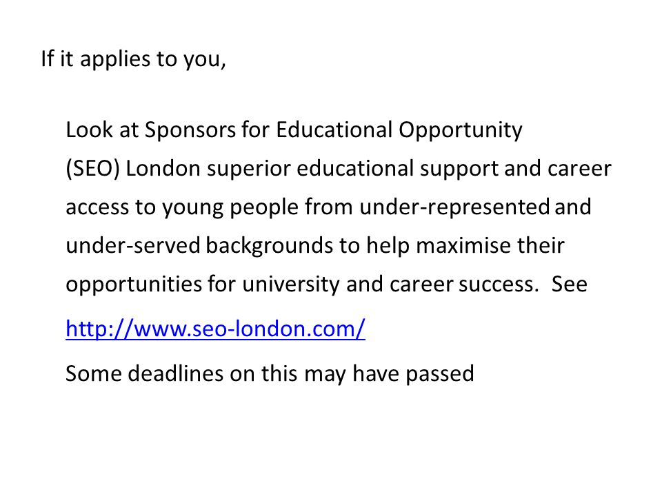 If it applies to you, Look at Sponsors for Educational Opportunity (SEO) London superior educational support and career access to young people from un